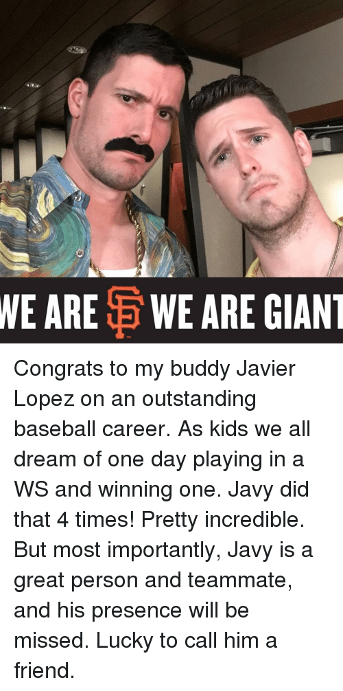 Memes, 🤖, and Presence: WE ARE  E WE ARE GIANT Congrats to my buddy Javier Lopez on an outstanding baseball career. As kids we all dream of one day playing in a WS and winning one. Javy did that 4 times! Pretty incredible. But most importantly, Javy is a great person and teammate, and his presence will be missed. Lucky to call him a friend.
