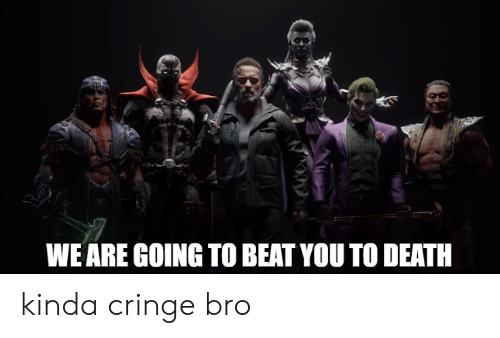 Death, You, and Beat: WE ARE GOING TO BEAT YOU TO DEATH kinda cringe bro