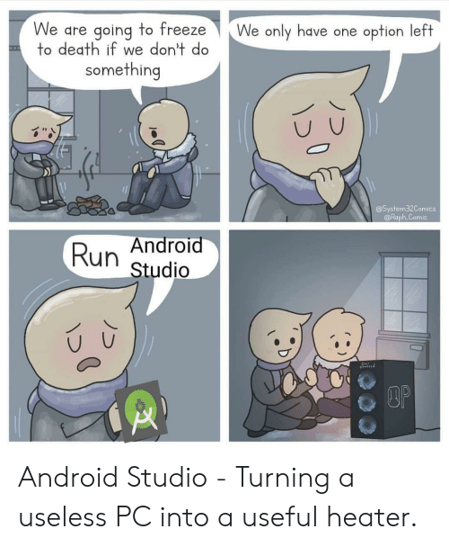 Android, Run, and Death: We are going to freeze  to death if we don't do  We only have one option left  something  @System32Comics  @Raph.Comic  Android  Run  Studio  DOP Android Studio - Turning a useless PC into a useful heater.