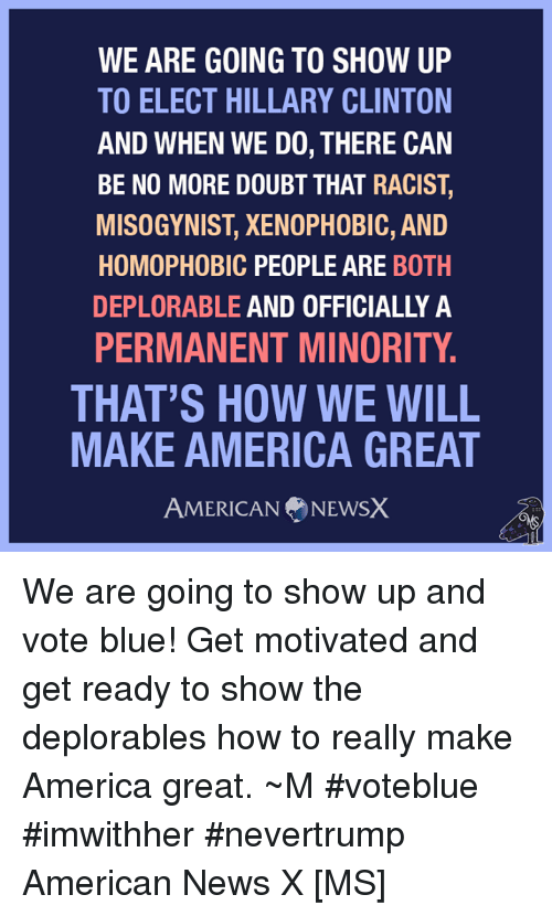 American News: WE ARE GOING TO SHOW UP  TO ELECT HILLARY CLINTON  AND WHEN WE DO, THERE CAN  BE NO MORE DOUBT THAT RACIST,  MISOGYNIST, XENOPHOBIC, AND  HOMOPHOBIC PEOPLE ARE  BOTH  DEPLORABLE AND OFFICIALLY A  PERMANENT MINORITY.  THAT'S HOW WE WILL  MAKE AMERICA GREAT  AMERICAN NEWSX We are going to show up and vote blue! Get motivated and get ready to show the deplorables how to really make America great. ~M #voteblue #imwithher #nevertrump American News X [MS]