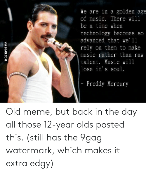 9Gag Watermark: We are in a golden age  of music. There will  be a time when  technology becomes so  advanced that we' 11  rely on them to make  music rather than raw  talent. Music will  lose it's soul.  |- Freddy Mercury  VIA 9GAG.COM Old meme, but back in the day all those 12-year olds posted this. (still has the 9gag watermark, which makes it extra edgy)