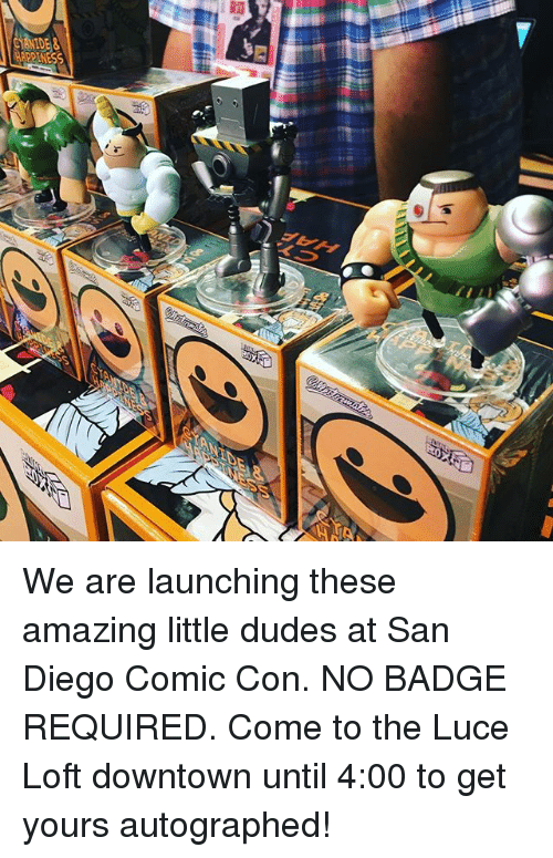 Memes, Comic Con, and San Diego: We are launching these amazing little dudes at San Diego Comic Con. NO BADGE REQUIRED. Come to the Luce Loft downtown until 4:00 to get yours autographed!