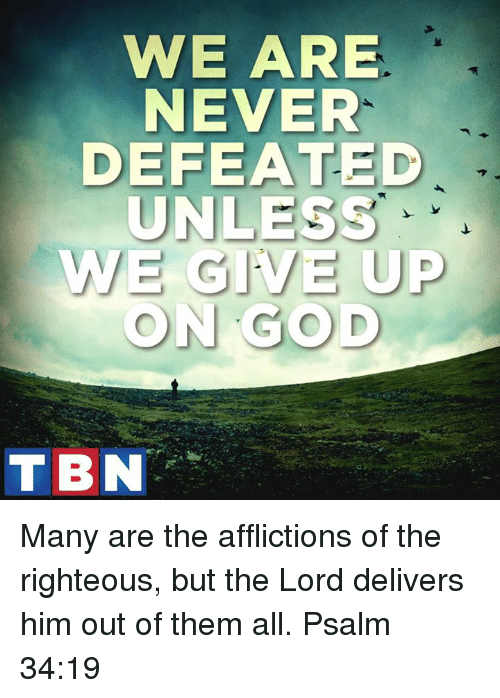 affliction: WE ARE  NEVER  EFEATED  UNLESS  WE GIVE UP  ON GOD  TBN Many are the afflictions of the righteous, but the Lord delivers him out of them all. Psalm 34:19