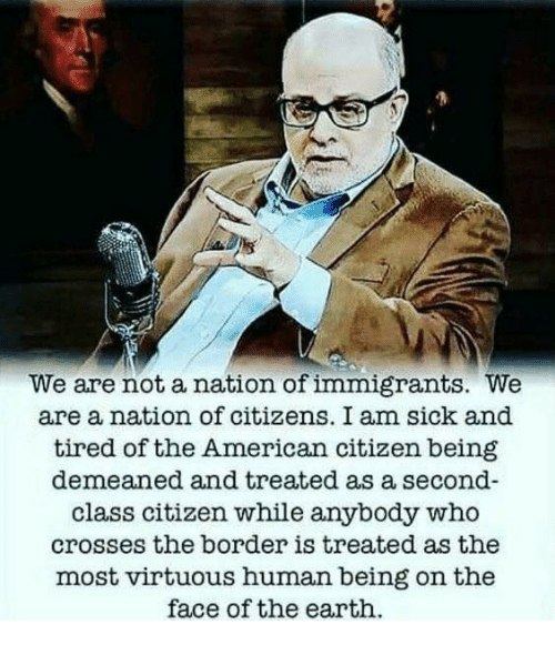 American, Earth, and Sick: We are not a nation of immigrants. We  are a nation of citizens. I am sick and  tired of the American citizen being  demeaned and treated as a second-  class citizen while anybody who  crosses the border is treated as the  most virtuous human being on the  face of the earth