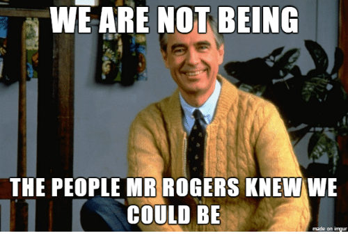 imgure: WE ARE NOT BEING  THE PEOPLE MR ROGERS KNEW WE  COULD BE  made on imgur