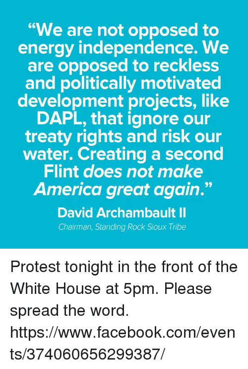 """Opposive: """"We are not opposed to  energy independence. We  are opposed to reckless  and politically motivated  development projects, like  DAPL, that ignore our  treaty rights and risk our  water. Creating a second  Flint does not make  America great again.""""  David Archambault II  Chairman, Standing Rock Sioux Tribe Protest tonight in the front of the White House at 5pm.  Please spread the word. https://www.facebook.com/events/374060656299387/"""