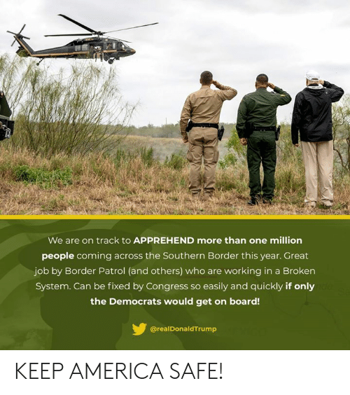 America, Board, and Job: We are on track to APPREHEND more than one million  people coming across the Southern Border this year. Great  job by Border Patrol (and others) who are working in a Broken  System. Can be fixed by Congress so easily and quickly if only  the Democrats would get on board!  @realDonaldTrump KEEP AMERICA SAFE!