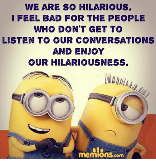 Hilariousness: WE ARE SO HILARIOUS.  I FEEL BAD FOR THE PEOPLE  WHO DON'T GET TO  LISTEN TO OUR CONVERSATIONS  AND ENJOY  OUR HILARIOUSNESS.  me  com