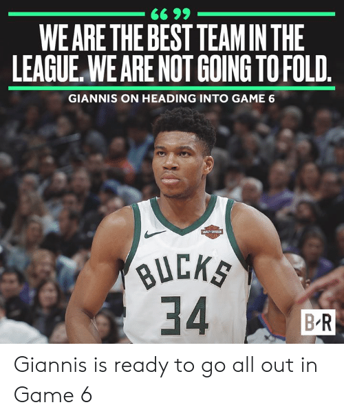 Best, Game, and The League: WE ARE THE BEST TEAM IN THE  LEAGUE,WE ARE NOT GOING TO FOLD  GIANNIS ON HEADING INTO GAME 6  B R Giannis is ready to go all out in Game 6