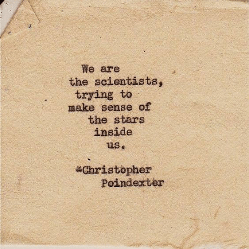 Stars, Make, and Christopher: We are  the scientists,  trying to  make sense of  the stars  inside  us.  Christopher  Poindexter