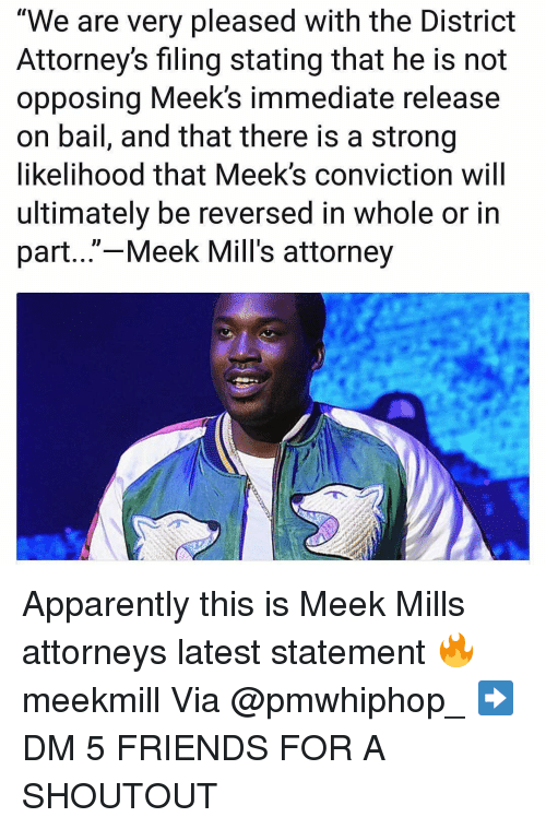 "Apparently, Friends, and Memes: ""We are very pleased with the District  Attorney's filing stating that he is not  opposing Meek's immediate release  on bail, and that there is a strong  likelihood that Meek's conviction will  ultimately be reversed in whole or in  part...""-Meek Mill's attorney Apparently this is Meek Mills attorneys latest statement 🔥 meekmill Via @pmwhiphop_ ➡️ DM 5 FRIENDS FOR A SHOUTOUT"