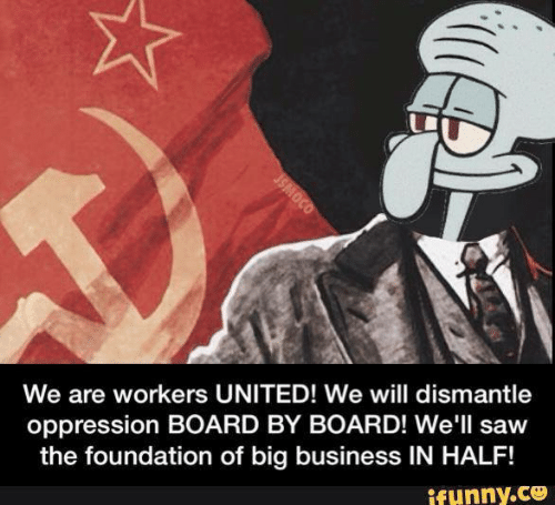 foundation: We are workers UNITED! We will dismantle  oppression BOARD BY BOARD! We'll saw  the foundation of big business IN HALF!  ifunny.co  JSMOCO