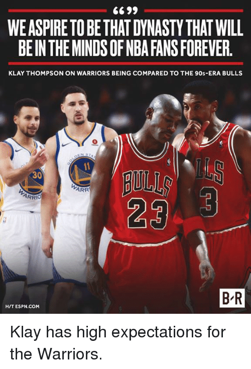 Espn, Klay Thompson, and Nba: WE ASPIRE TOBETHAT DYNASTY THAT WILL  BE IN THE MINDS OF NBA FANS FOREVER.  KLAY THOMPSON ON WARRIORS BEING COMPARED TO THE 90s-ERA BULLS  AULL  ARR  ARRI。  B-R  H/T ESPN.COM Klay has high expectations for the Warriors.