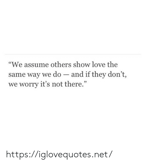 "Love, Net, and They: ""We assume others show love the  same way we do - and if they don't,  we worry it's not there."" https://iglovequotes.net/"
