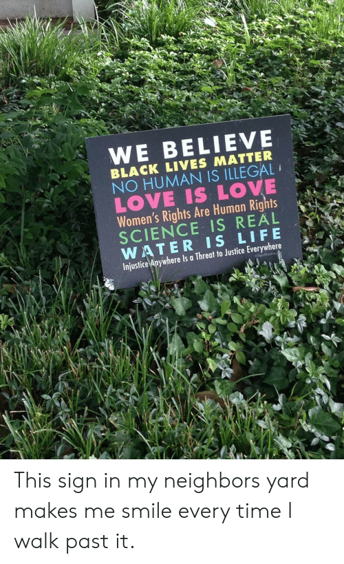 sign in: WE BELIEVE  BLACK LIVES MATTER  NO HUMAN IS ILLEGAL  LOVE IS LOVE  Women's Rights Are Human Rights  SCIENCE IS REAL  WATER IS LIFE  Injustice Anywhere Is a Threat to Justice Everywhere  SignsOffustice This sign in my neighbors yard makes me smile every time I walk past it.