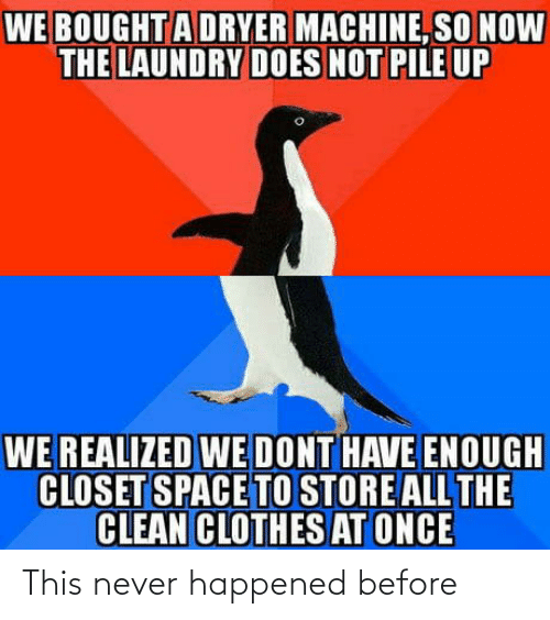 Have Enough: WE BOUGHTA DRYER MACHINE, SO NOW  THE LAUNDRY DOES NOT PILE UP  WE REALIZED WE DONT HAVE ENOUGH  CLOSET SPACE TO STORE ALL THE  CLEAN CLOTHES AT ONCE This never happened before