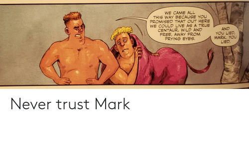Out Here: WE CAME ALL  THIS WAY BECAUSE YOU  PROMISED THAT OUT HERE  WE COULD LIVE AS A TRUE  CENTAUR,WILD AND  FREE, AWAY FROM  PRYING EYES  AND  YOU LIED  MARK. YOU  LIED. Never trust Mark