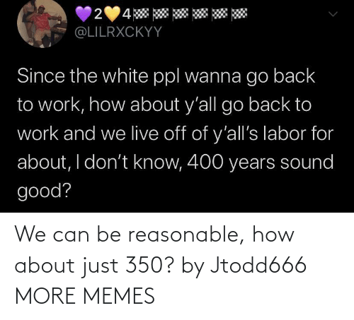 how about: We can be reasonable, how about just 350? by Jtodd666 MORE MEMES