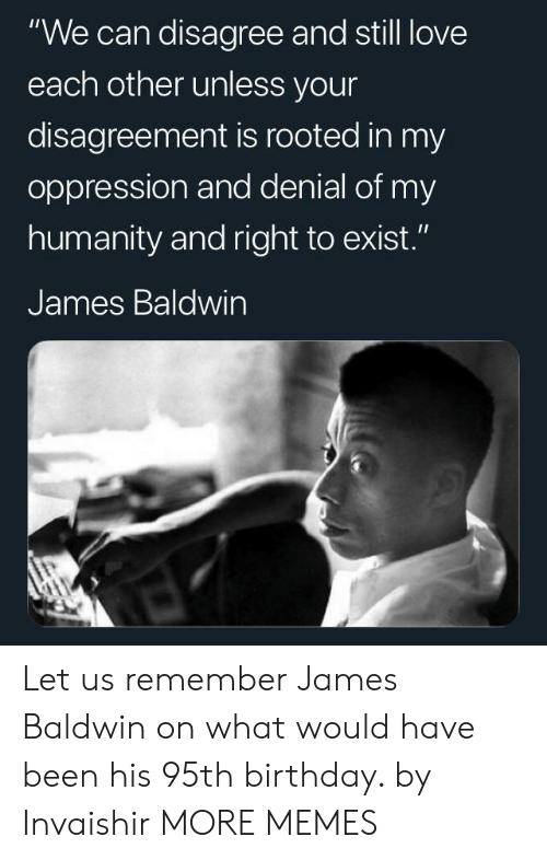 """still love: """"We can disagree and still love  each other unless your  disagreement is rooted in my  oppression and denial of my  humanity and right to exist.""""  James Baldwin Let us remember James Baldwin on what would have been his 95th birthday. by Invaishir MORE MEMES"""