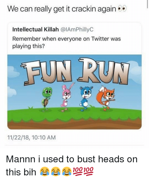 Memes, Run, and Twitter: We can really get it crackin again  Intellectual Killah @IAmPhillyC  Remember when everyone on Twitter was  playing this?  FUN RUN  11/22/18, 10:10 AM Mannn i used to bust heads on this bih 😂😂😂💯💯