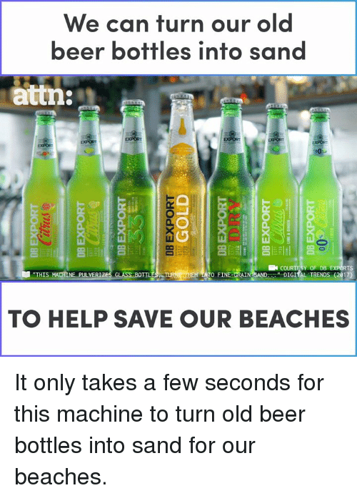 """Beer, Memes, and Help: We can turn our old  beer bottles into san  attn:  亢  Y OF DB  """" DIGIİL TRENDS (2017)  RTS  """"THIS  TO FINE-ORAIN  NE PULVER  TO HELP SAVE OUR BEACHES It only takes a few seconds for this machine to turn old beer bottles into sand for our beaches."""