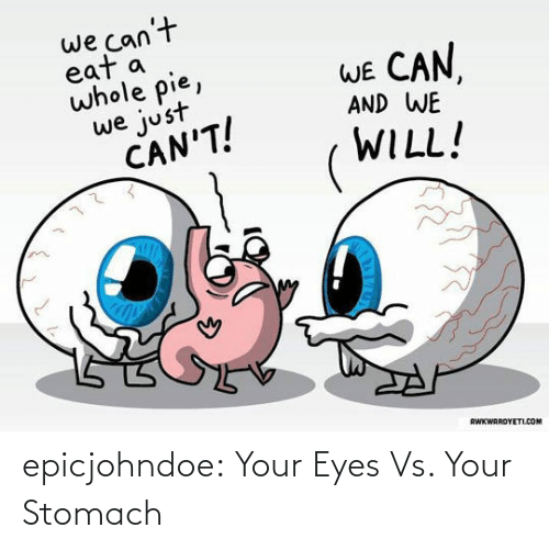 We Cant: we can't  eat a  whole pie,  WE CAN  AND WE  we just  CAN'T!  WILL!  RWKWARDYETI.COM epicjohndoe:  Your Eyes Vs. Your Stomach