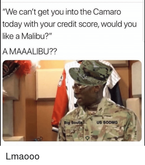 "malibu: ""We can't get you into the Camaro  today with your credit score, would you  like a Malibu?""  A MAAALIBU??  Big Soulj  US SODMG Lmaooo"