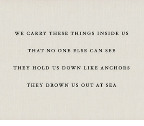anchors: WE CARRY THESE THINGS INSIDE US  THAT NO ONE ELSE CAN SEE  THEY HOLD US DOWN LIKE ANCHORS  THEY DROWN US OUT AT SEA