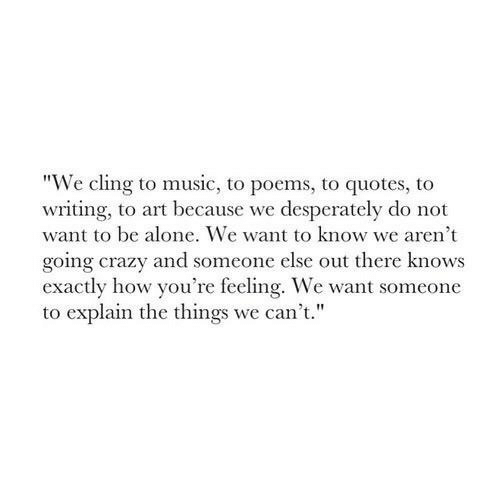"""do-not-want: """"We cling to music, to poems, to quotes, to  writing, to art because we desperately do not  want to be alone. We want to know we aren't  going crazy and someone else out there knows  exactly how you're feeling. We want someone  to explain the things we can't."""""""