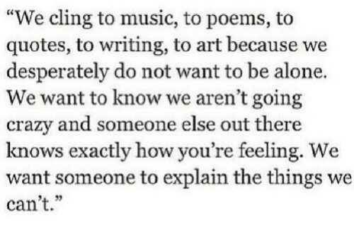 """do-not-want: """"We cling to music, to poems, to  quotes, to writing, to art because we  desperately do not want to be alone.  We want to know we aren't going  crazy and someone else out there  knows exactly how you re teeling. We  want someone to explain the things we  can't.""""  4. 32"""