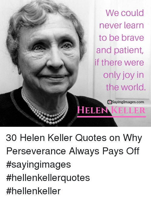 Helen Keller: We could  never learn  to be brave  and patient,  if there were  only joy in  the world.  aSayingImages.com  HELEN KELLER 30 Helen Keller Quotes on Why Perseverance Always Pays Off #sayingimages #hellenkellerquotes #hellenkeller