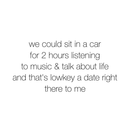 Life, Music, and Date: we could sit in a car  for 2 hours listening  to music & talk about life  and that's lowkey a date right  there to me