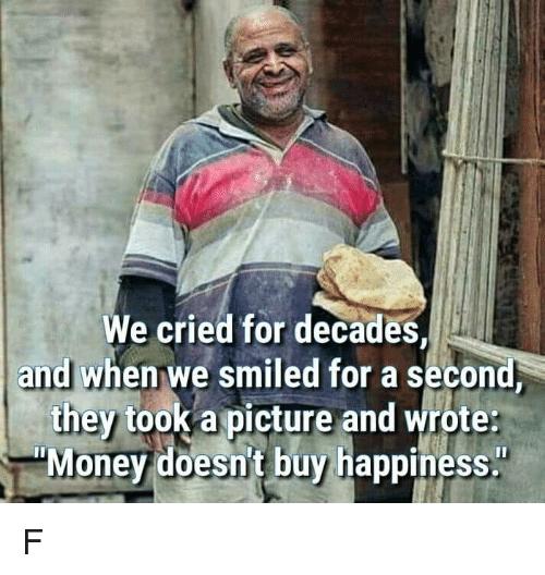 """Memes, Happiness, and A Picture: We cried for decades  andl when we smiled for a second  they took a picture and wrote  """"Monev doesn't buy happiness. F"""