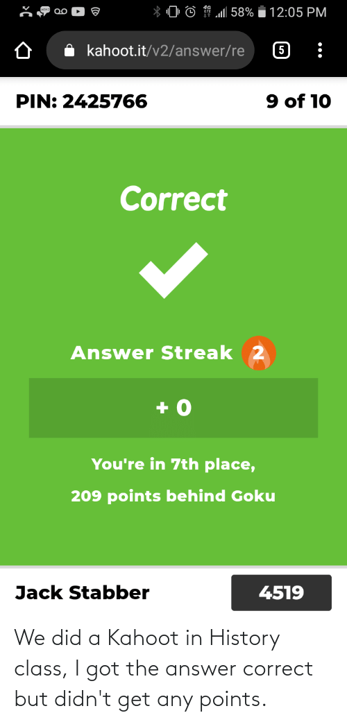History: We did a Kahoot in History class, I got the answer correct but didn't get any points.