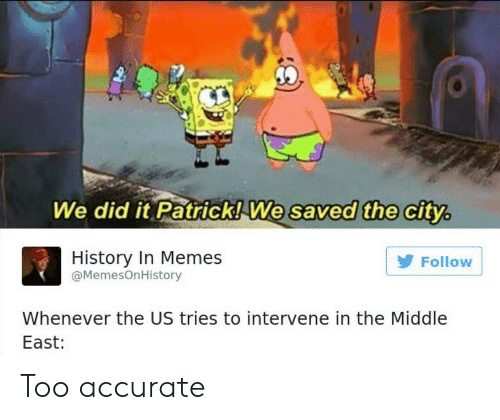 We Did It Patrick We Saved The City: We did it Patrick!We  saved the city,  ithe c  History In Memes  @MemesOnHistory  Follow  Whenever the US tries to intervene in the Middle  East: Too accurate