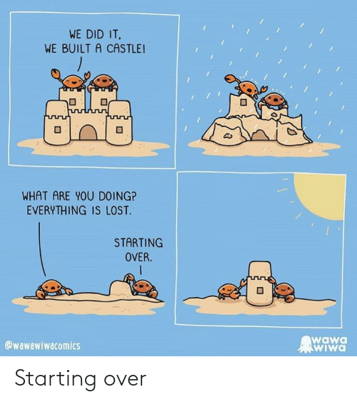 Did It: WE DID IT,  WE BUILT A CASTLE!  WHAT ARE YOU DOING?  EVERYTHING IS LOST.  STARTING  OVER.  wawa  WIwa  @wawawiwacomics Starting over