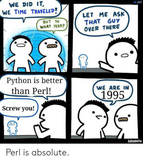 perl: WE DID IT  WE TIME TRAVELED!  #101  LET ME ASK  THAT GUY  OVER THERE  BUT TO  WHAT YEAR?  Python is better  than Perl!  WE ARE IN  1995  Screw you!  SRGRAFO Perl is absolute.