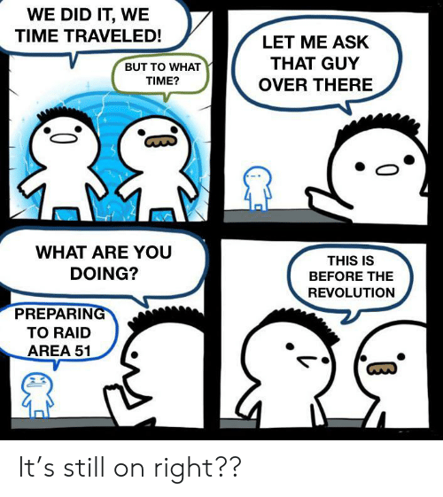 Revolution, Time, and Ask: WE DID IT, WE  TIME TRAVELED!  LET ME ASK  THAT GUY  BUT TO WHAT  TIME?  OVER THERE  WHAT ARE YOU  THIS IS  DOING?  BEFORE THE  REVOLUTION  PREPARING  TO RAID  AREA 51 It's still on right??