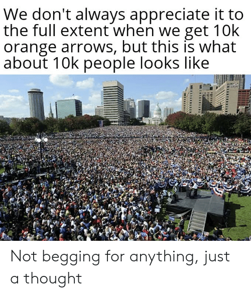 begging: We don't always appreciate it to  the full extent when we get 10k  orange arrows, but this is what  about 10k people looks like Not begging for anything, just a thought