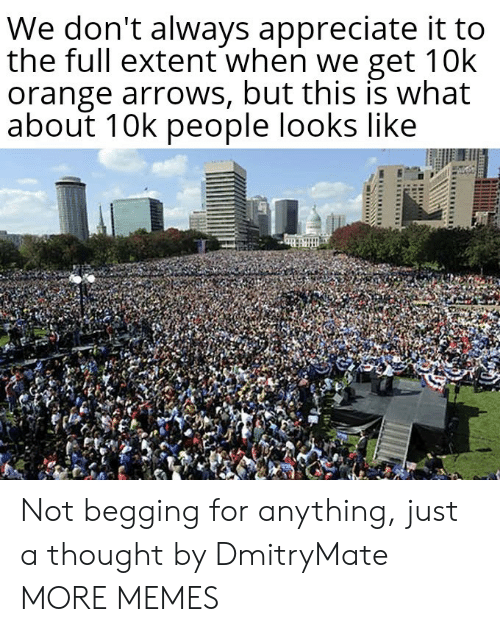 begging: We don't always appreciate it to  the full extent when we get 10k  orange arrows, but this is what  about 10k people looks like Not begging for anything, just a thought by DmitryMate MORE MEMES