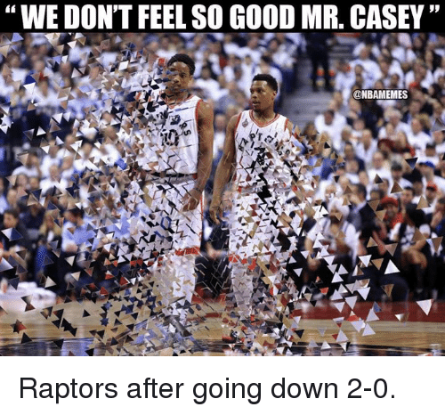"""Nba, Good, and Down: """"WE DON'T FEEL SO GOOD MR. CASEY""""  9p  @NBAMEMES Raptors after going down 2-0."""