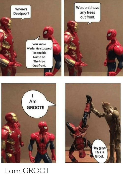 Wade: We don't have  Where's  any trees  out front.  Deadpool?  You know  Wade. He stopped  To pee his  Name on  The tree  Out front  Am  GROOT!  Hey guys.  This is  Groot I am GROOT