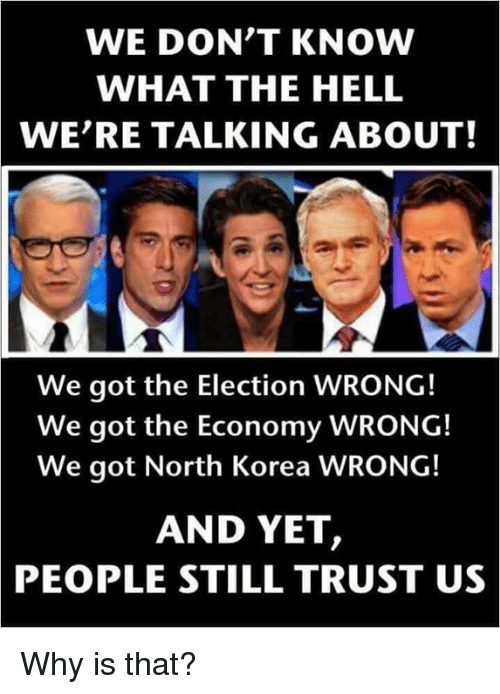Memes, North Korea, and Hell: WE DON'T KNOW  WHAT THE HELL  WE'RE TALKING ABOUT!  We got the Election WRONG!  We got the Economy WRONG!  We got North Korea WRONG!  AND YET,  PEOPLE  STILL TRUST US Why is that?