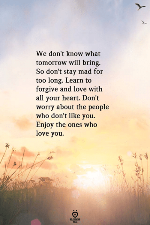Love, Heart, and Tomorrow: We don't know what  tomorrow will bring.  So don't stay mad for  too long. Learn to  forgive and love with  all your heart. Don't  worry about the people  who don't like you.  Enjoy the ones who  love you.  RELATIONSHIP  LES