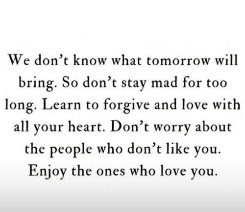 Too Long: We don't know what tomorrow will  bring. So don't stay mad for too  long. Learn to forgive and love with  all your heart. Don't worry about  the people who don't like you.  Enjoy the ones who love you.