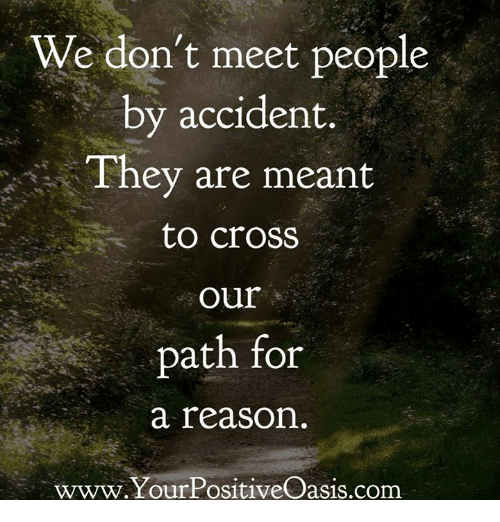 Memes, Cross, and Reason: We don't meet people  by accident.  They are meant  to croSS  our  path for  a reason  www.YourPositiveOasis.com