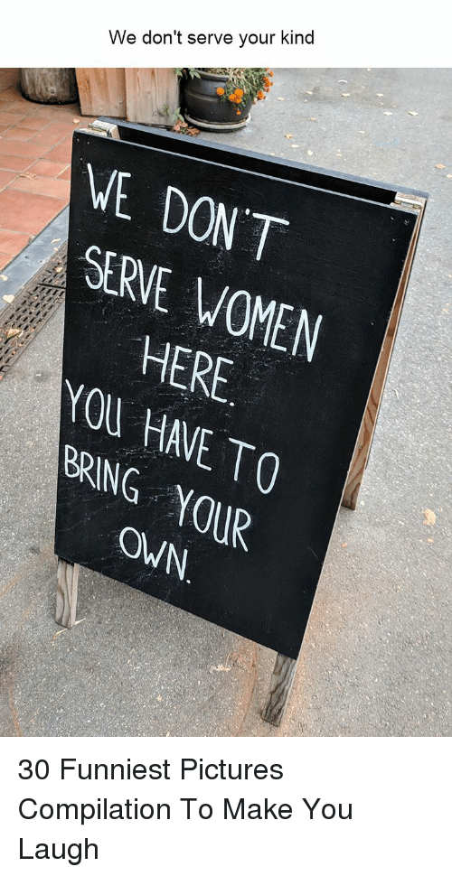 compilation: We don't serve your kind  VE DONT  SERVE WOMEN  HERE  OU HAVE TO  BRING 0UR  OWN. 30 Funniest Pictures Compilation To Make You Laugh