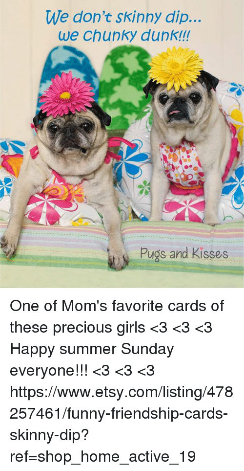 Dunk, Funny, and Girls: We don't skinny dip...  we chunky dunk!!!  Pugs and Kisses One of Mom's favorite cards of these precious girls <3 <3 <3 Happy summer Sunday everyone!!! <3 <3 <3 https://www.etsy.com/listing/478257461/funny-friendship-cards-skinny-dip?ref=shop_home_active_19