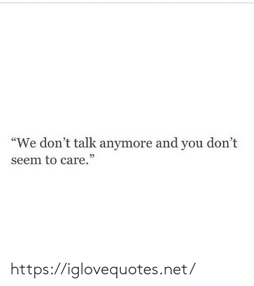 "Talk: ""We don't talk anymore and you don't  seem to care."" https://iglovequotes.net/"