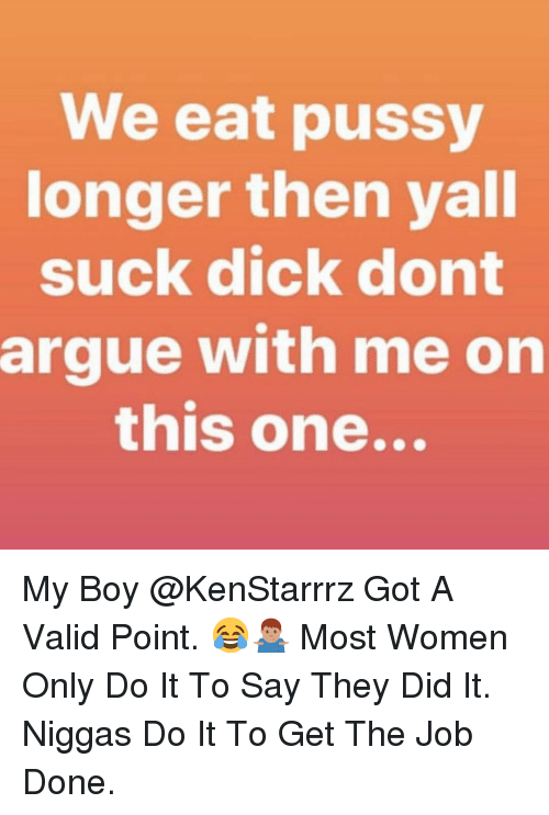 Get The Job: We eat pussy  onger then yall  suck dick dont  argue with me on  this one... My Boy @KenStarrrz Got A Valid Point. 😂🤷🏽♂️ Most Women Only Do It To Say They Did It. Niggas Do It To Get The Job Done.